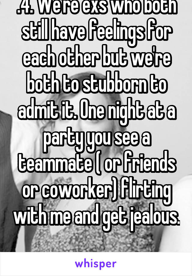.4. We're exs who both still have feelings for each other but we're both to stubborn to admit it. One night at a party you see a teammate ( or friends or coworker) flirting with me and get jealous.