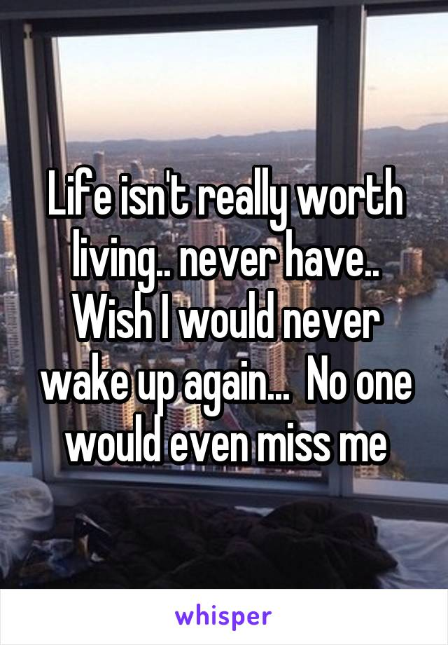 Life isn't really worth living.. never have.. Wish I would never wake up again...  No one would even miss me