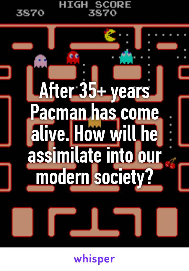 After 35+ years Pacman has come alive. How will he assimilate into our modern society?