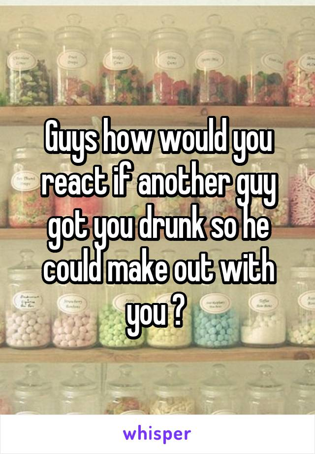 Guys how would you react if another guy got you drunk so he could make out with you ?