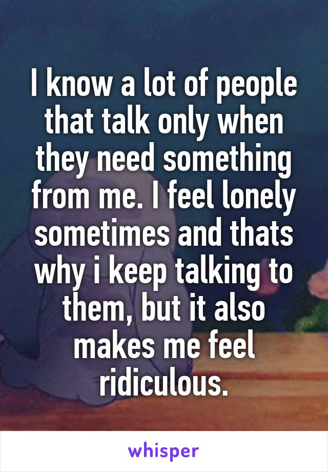 I know a lot of people that talk only when they need something from me. I feel lonely sometimes and thats why i keep talking to them, but it also makes me feel ridiculous.