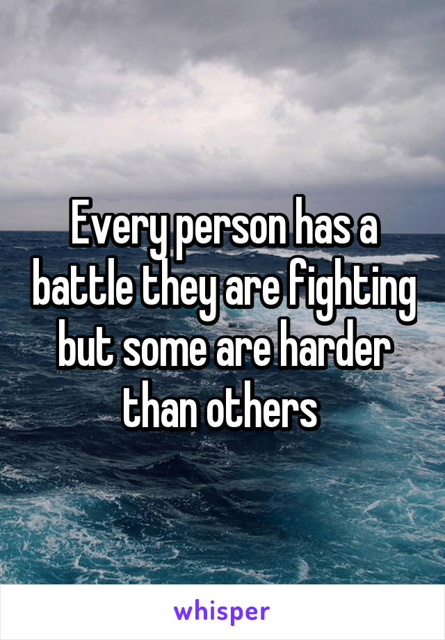Every person has a battle they are fighting but some are harder than others