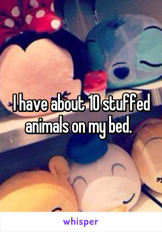 I have about 10 stuffed animals on my bed.