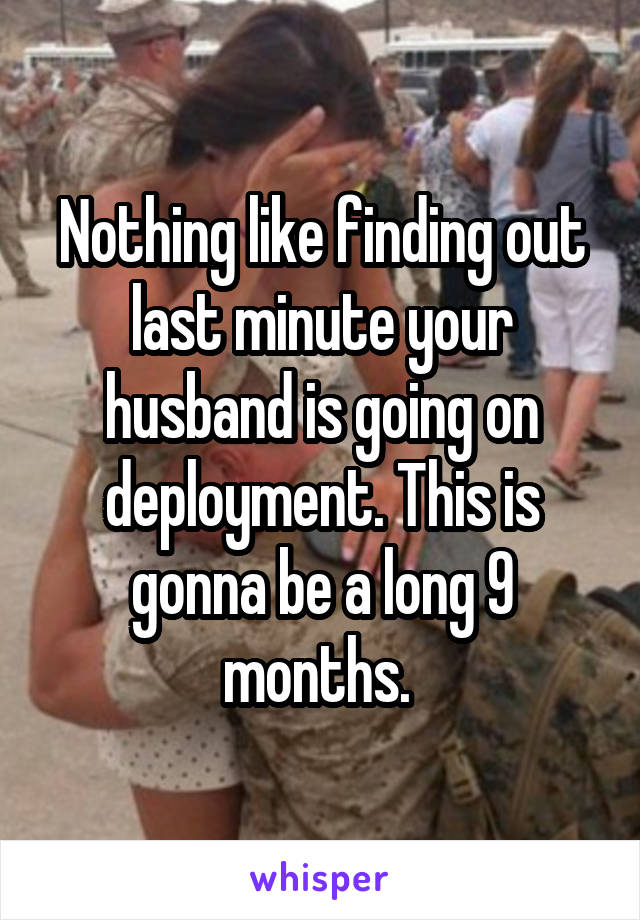 Nothing like finding out last minute your husband is going on deployment. This is gonna be a long 9 months.