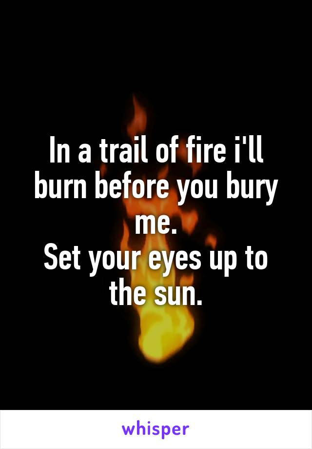 In a trail of fire i'll burn before you bury me. Set your eyes up to the sun.