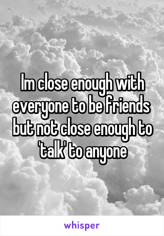 Im close enough with everyone to be friends  but not close enough to 'talk' to anyone