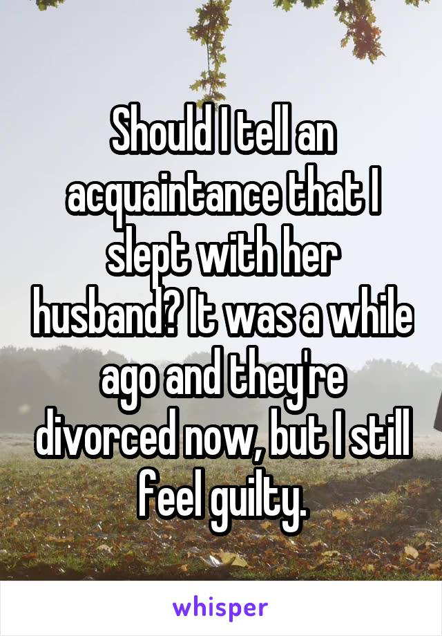 Should I tell an acquaintance that I slept with her husband? It was a while ago and they're divorced now, but I still feel guilty.