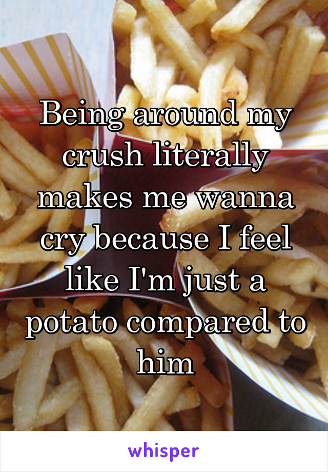 Being around my crush literally makes me wanna cry because I feel like I'm just a potato compared to him