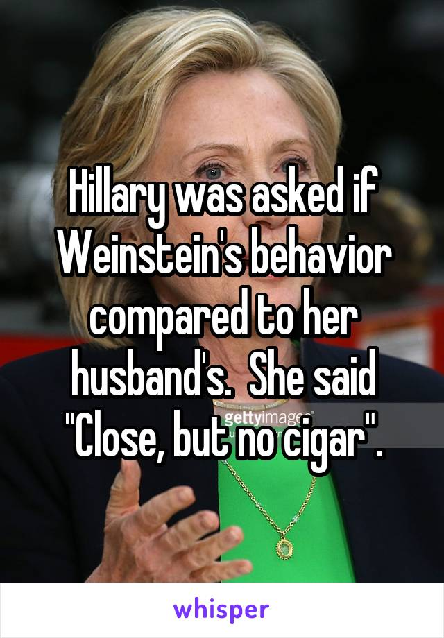 "Hillary was asked if Weinstein's behavior compared to her husband's.  She said ""Close, but no cigar""."