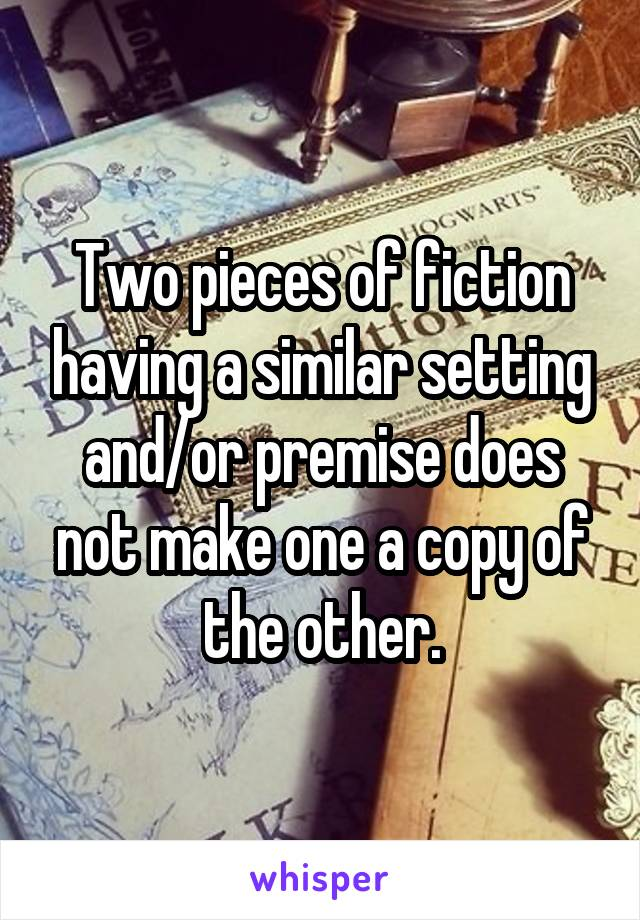 Two pieces of fiction having a similar setting and/or premise does not make one a copy of the other.