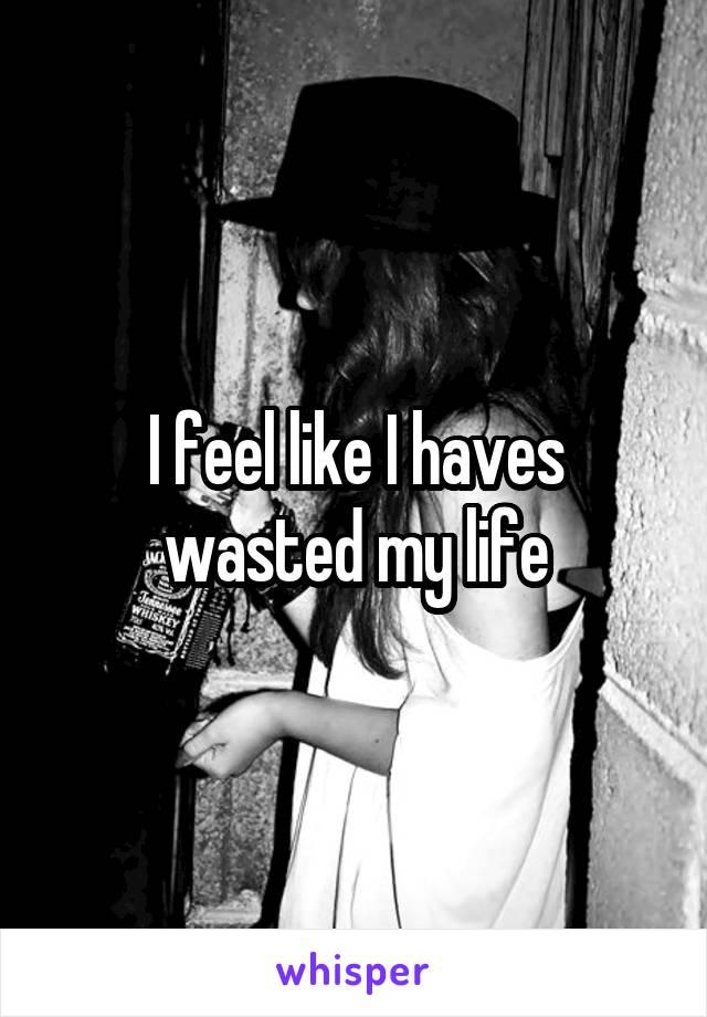I feel like I haves wasted my life
