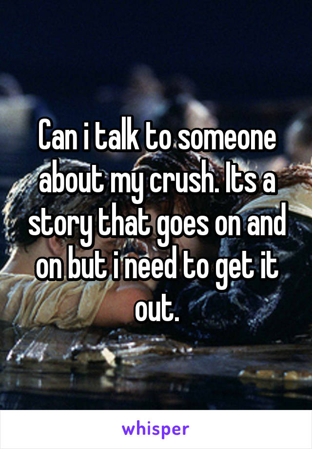 Can i talk to someone about my crush. Its a story that goes on and on but i need to get it out.
