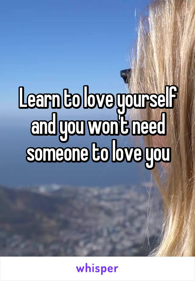 Learn to love yourself and you won't need someone to love you
