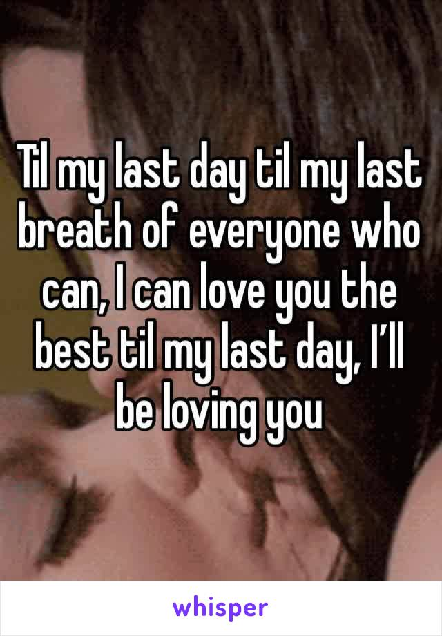 Til my last day til my last breath of everyone who can, I can love you the best til my last day, I'll be loving you