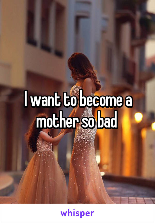 I want to become a mother so bad