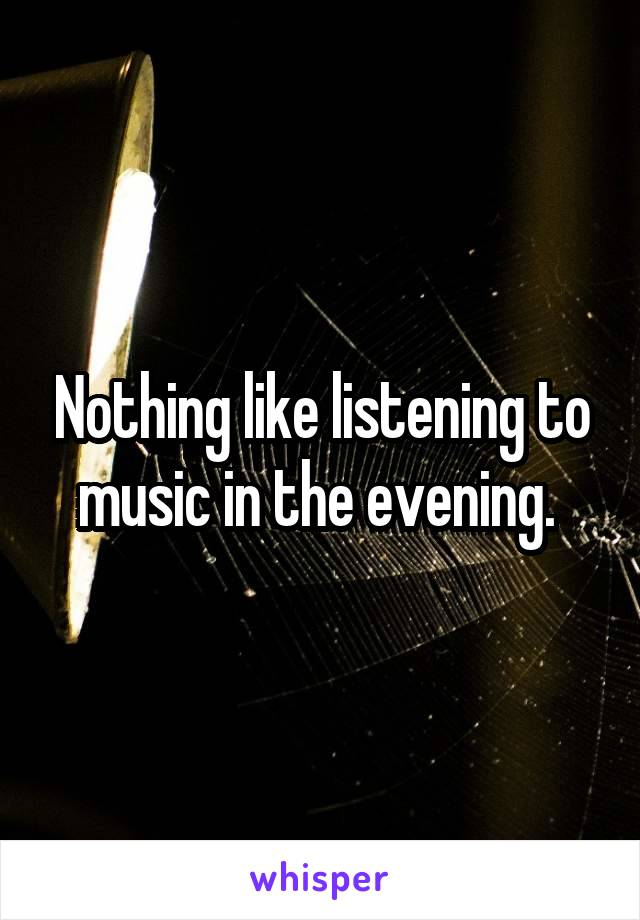 Nothing like listening to music in the evening.