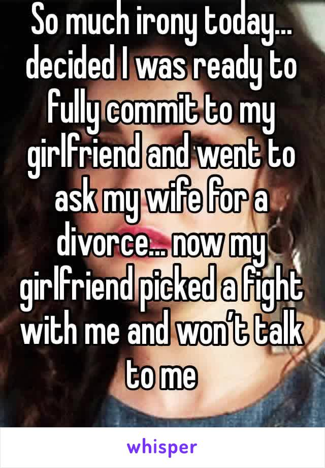 So much irony today... decided I was ready to fully commit to my girlfriend and went to ask my wife for a divorce... now my girlfriend picked a fight with me and won't talk to me