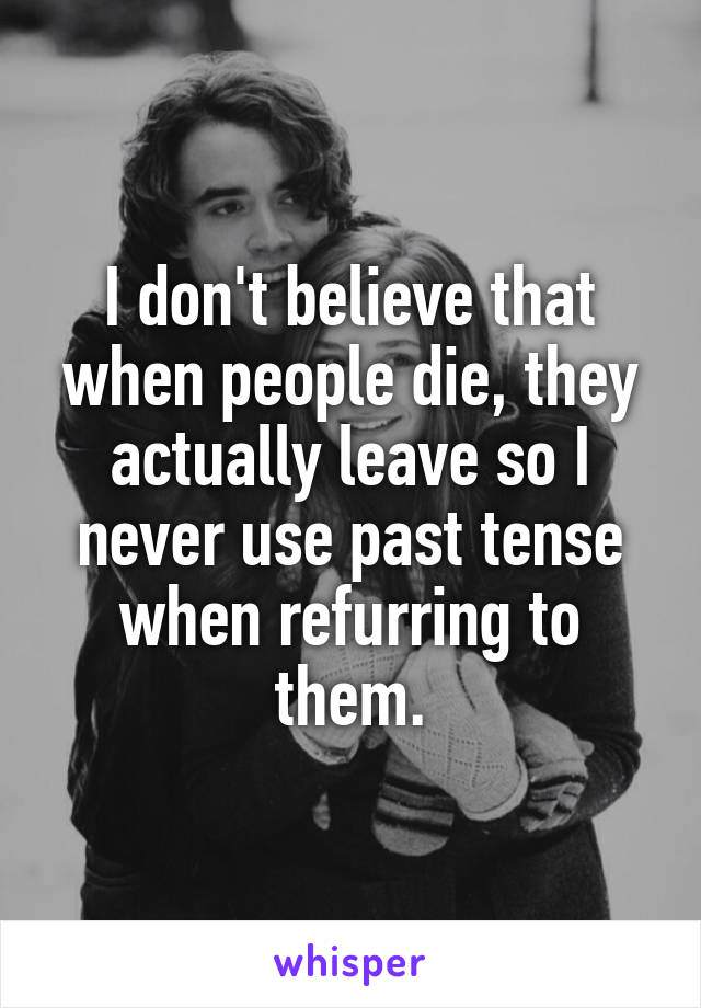 I don't believe that when people die, they actually leave so I never use past tense when refurring to them.