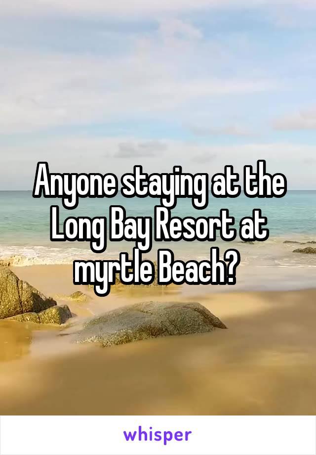 Anyone staying at the Long Bay Resort at myrtle Beach?