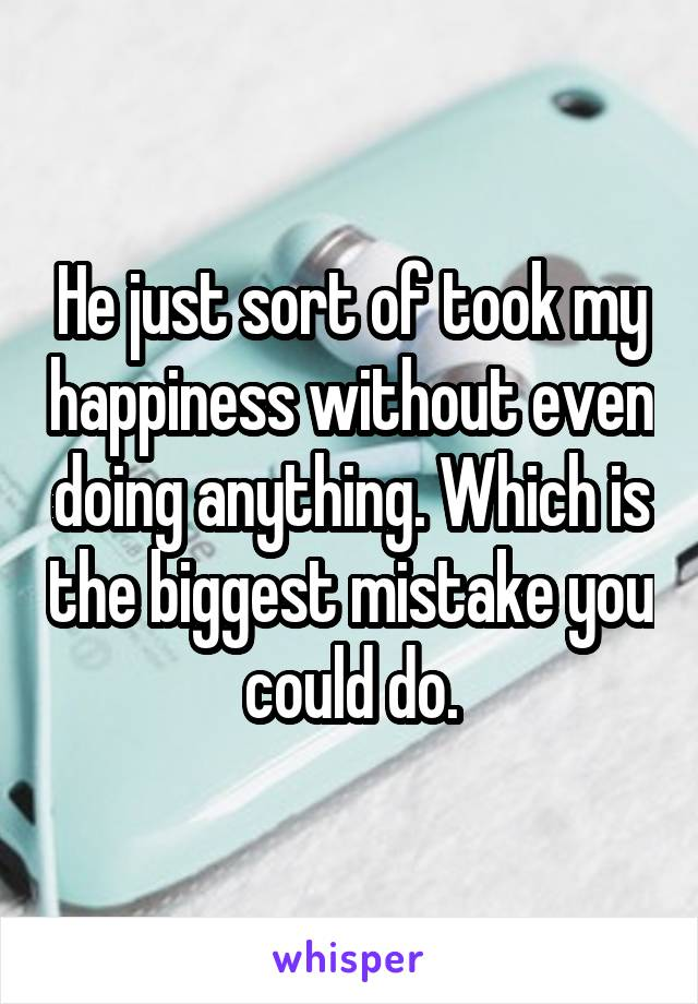 He just sort of took my happiness without even doing anything. Which is the biggest mistake you could do.