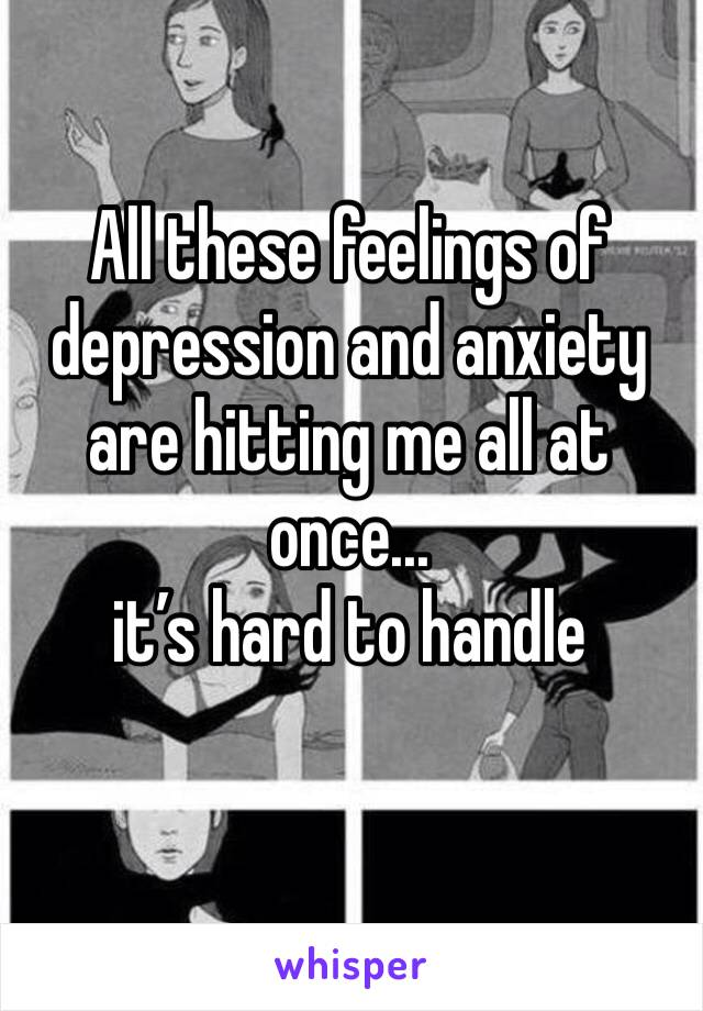 All these feelings of depression and anxiety are hitting me all at once...  it's hard to handle