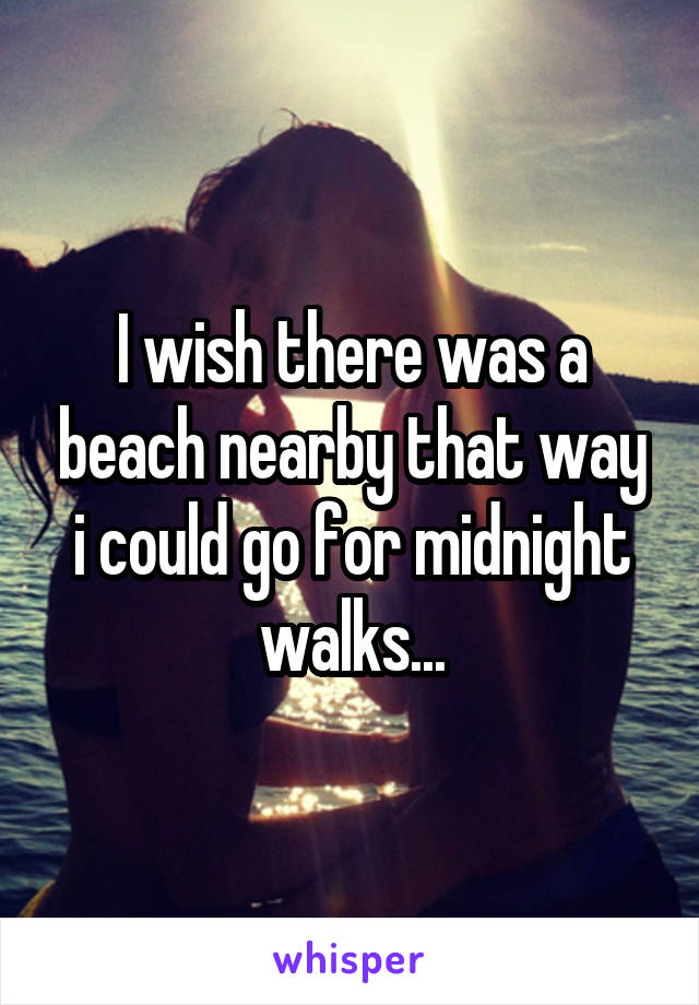 I wish there was a beach nearby that way i could go for midnight walks...
