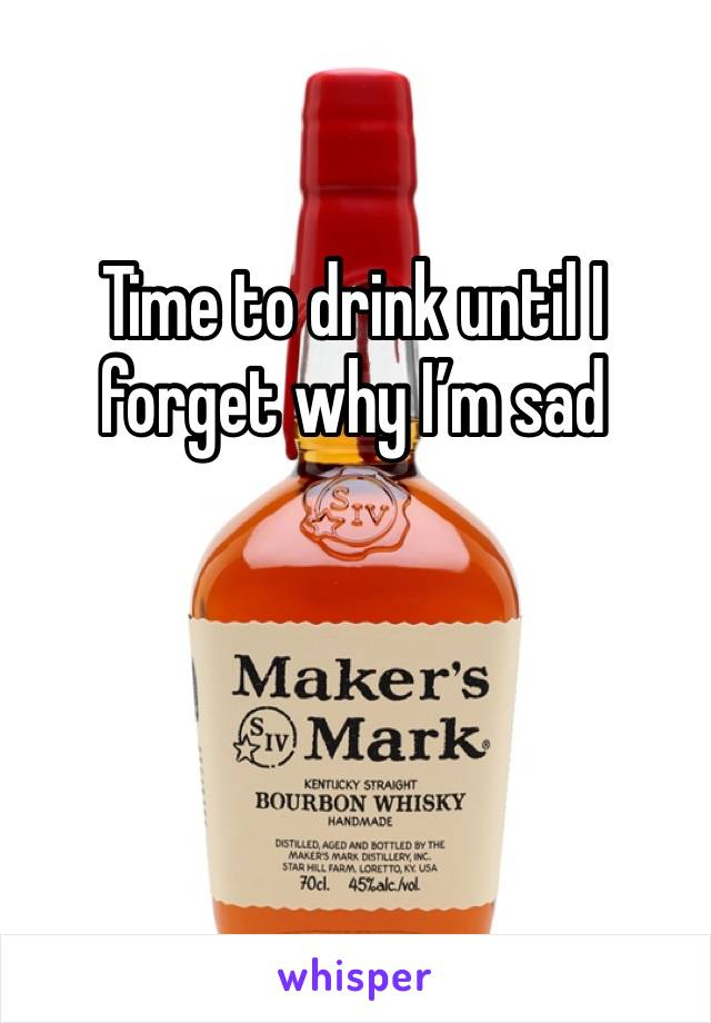 Time to drink until I forget why I'm sad