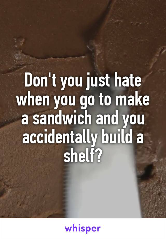 Don't you just hate when you go to make a sandwich and you accidentally build a shelf?