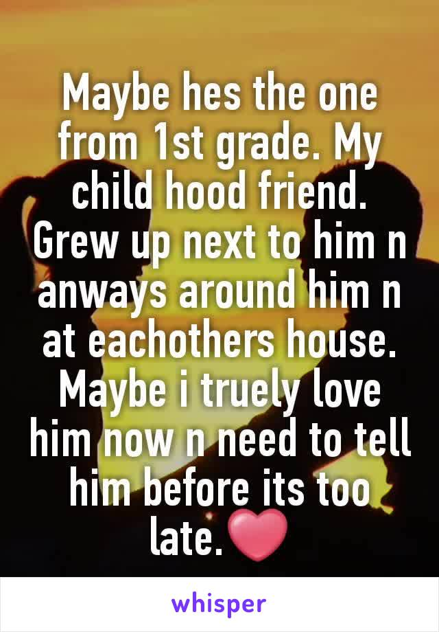 Maybe hes the one from 1st grade. My child hood friend. Grew up next to him n anways around him n at eachothers house. Maybe i truely love him now n need to tell him before its too late.❤