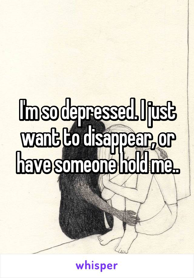 I'm so depressed. I just want to disappear, or have someone hold me..