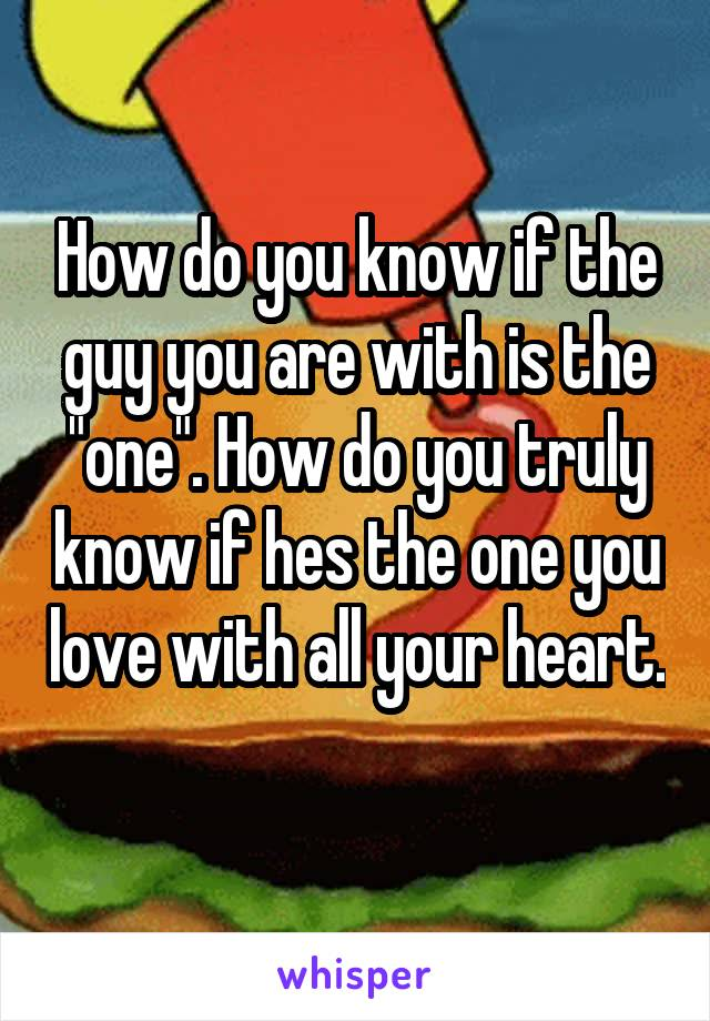 "How do you know if the guy you are with is the ""one"". How do you truly know if hes the one you love with all your heart."