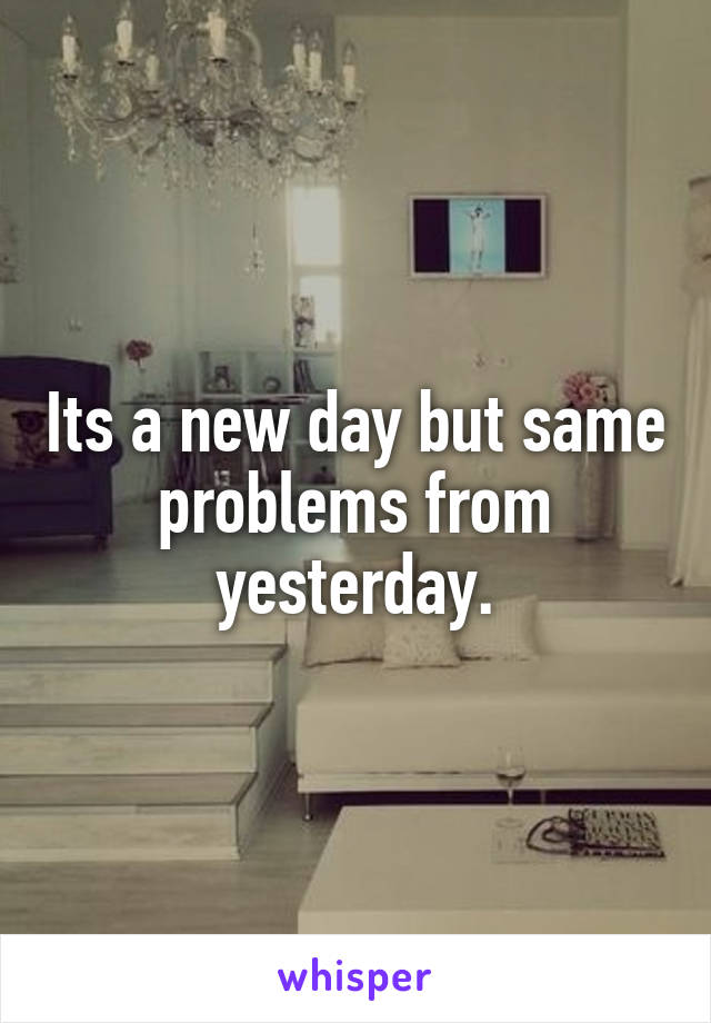 Its a new day but same problems from yesterday.