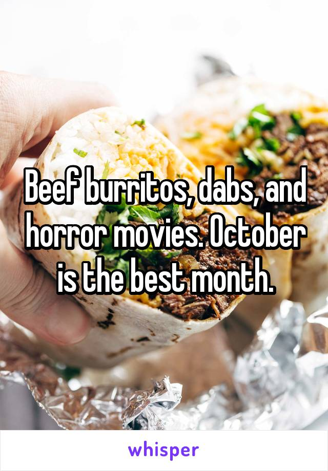 Beef burritos, dabs, and horror movies. October is the best month.