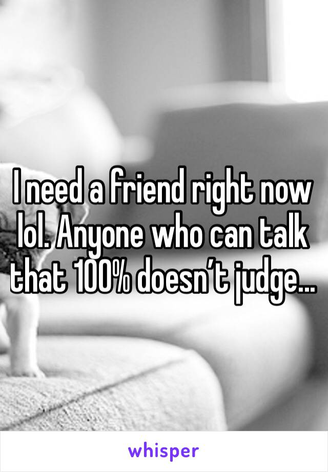 I need a friend right now lol. Anyone who can talk that 100% doesn't judge...