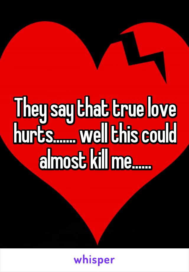 They say that true love hurts....... well this could almost kill me......