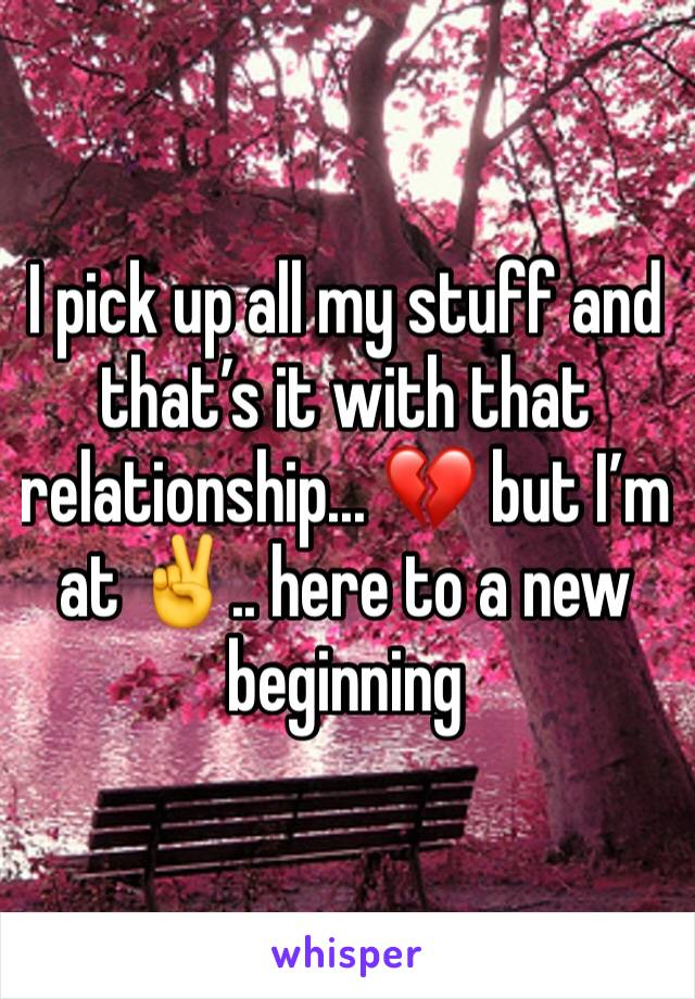 I pick up all my stuff and that's it with that relationship... 💔 but I'm at ✌️.. here to a new beginning