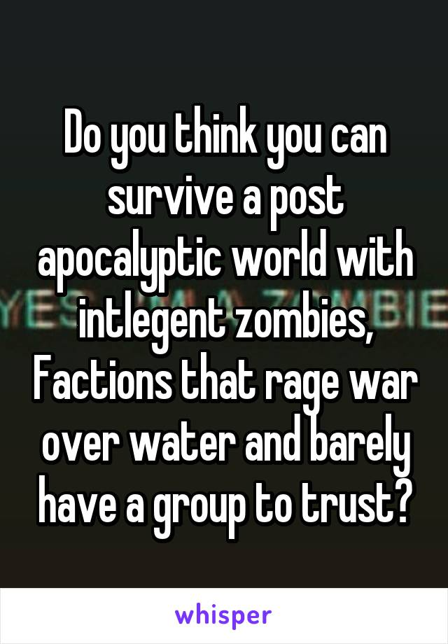 Do you think you can survive a post apocalyptic world with intlegent zombies, Factions that rage war over water and barely have a group to trust?