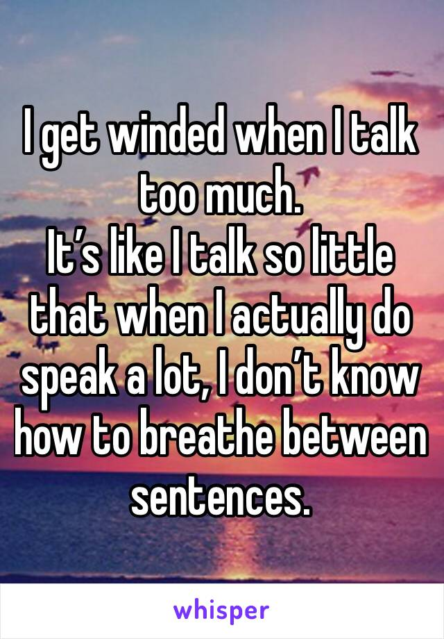 I get winded when I talk too much.  It's like I talk so little that when I actually do speak a lot, I don't know how to breathe between sentences.