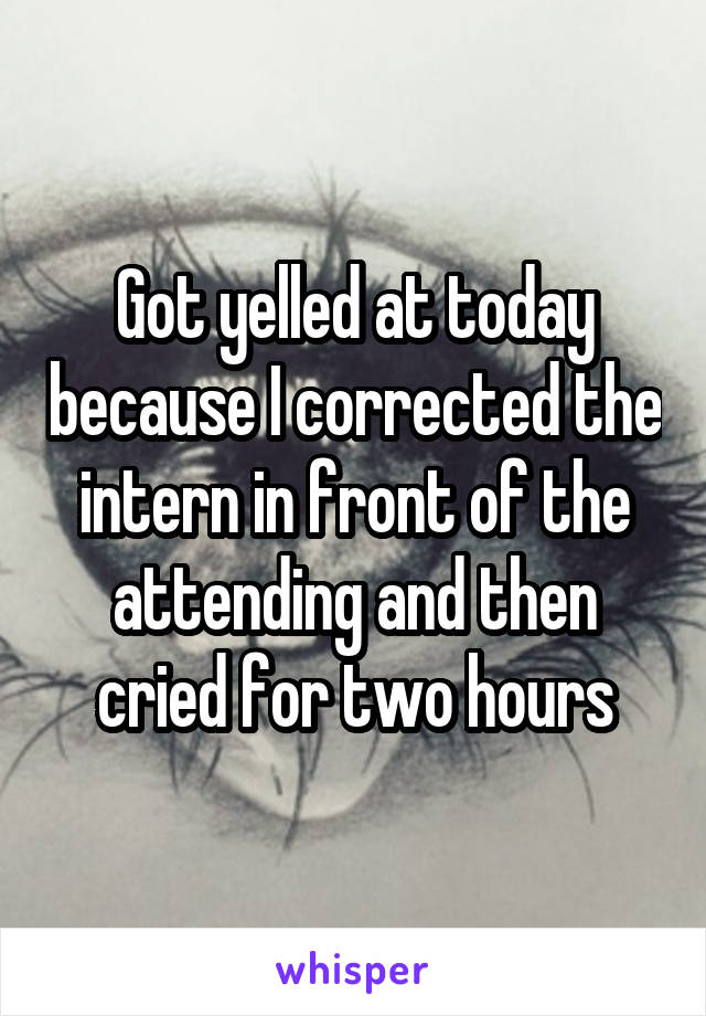Got yelled at today because I corrected the intern in front of the attending and then cried for two hours