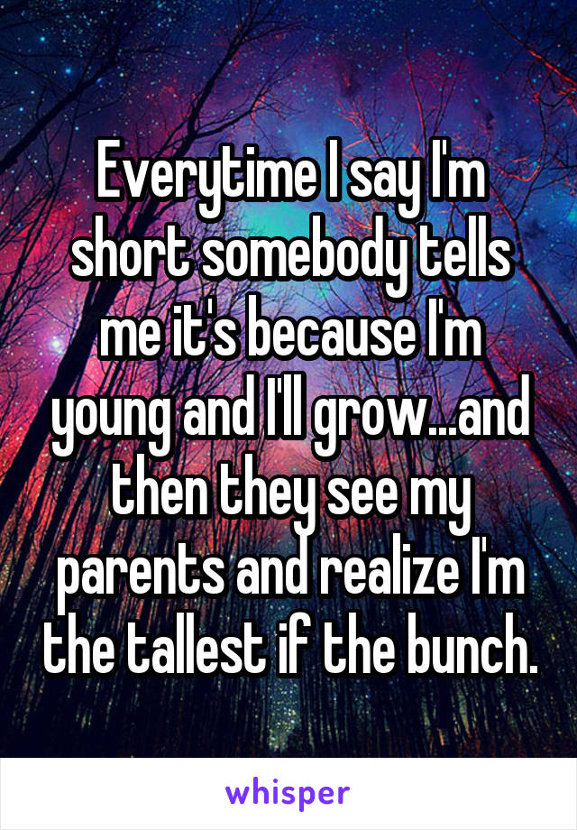 Everytime I say I'm short somebody tells me it's because I'm young and I'll grow...and then they see my parents and realize I'm the tallest if the bunch.