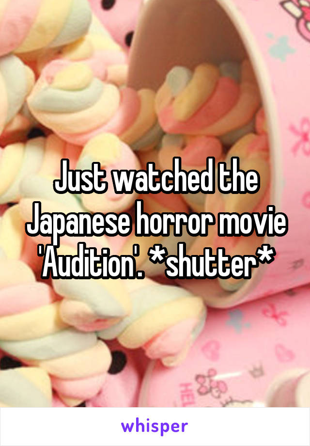 Just watched the Japanese horror movie 'Audition'. *shutter*