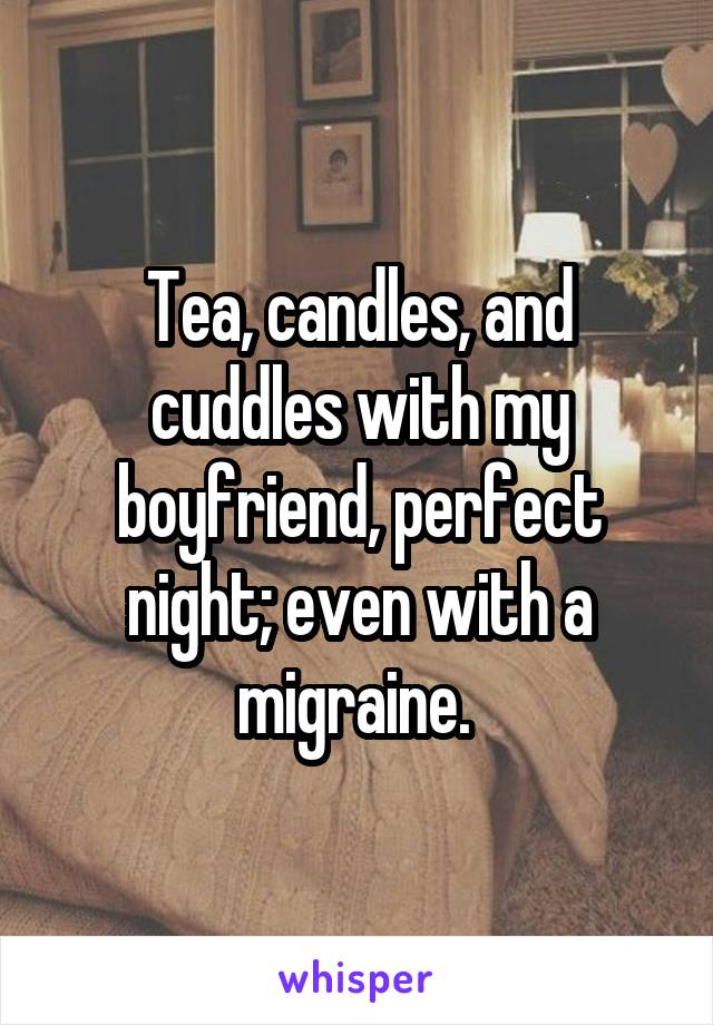 Tea, candles, and cuddles with my boyfriend, perfect night; even with a migraine.