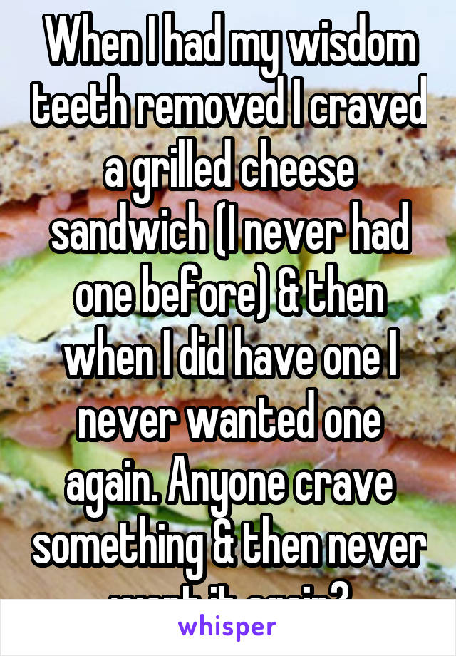 When I had my wisdom teeth removed I craved a grilled cheese sandwich (I never had one before) & then when I did have one I never wanted one again. Anyone crave something & then never want it again?