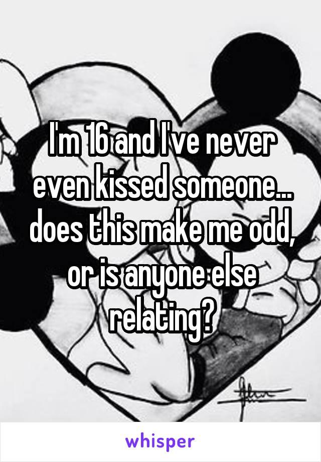 I'm 16 and I've never even kissed someone... does this make me odd, or is anyone else relating?