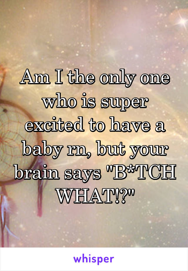 """Am I the only one who is super excited to have a baby rn, but your brain says """"B*TCH WHAT!?"""""""