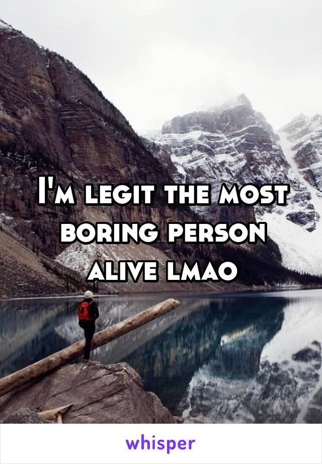 I'm legit the most boring person alive lmao