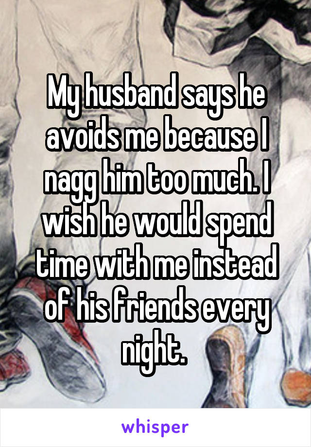 My husband says he avoids me because I nagg him too much. I wish he would spend time with me instead of his friends every night.