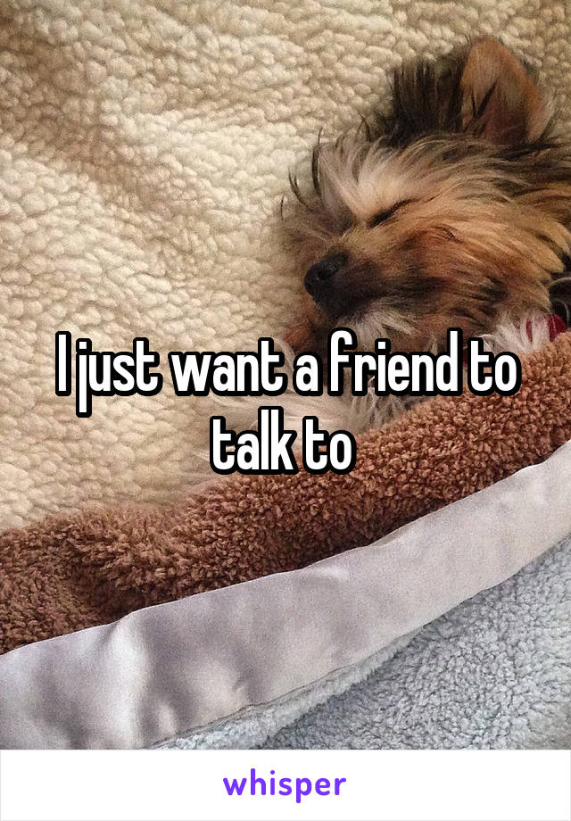 I just want a friend to talk to
