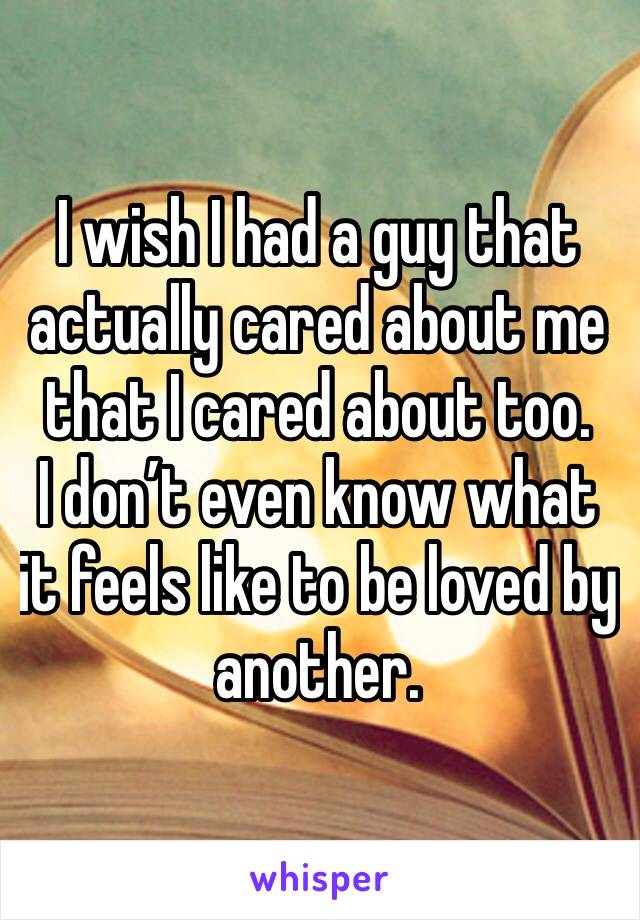 I wish I had a guy that actually cared about me that I cared about too. I don't even know what it feels like to be loved by another.