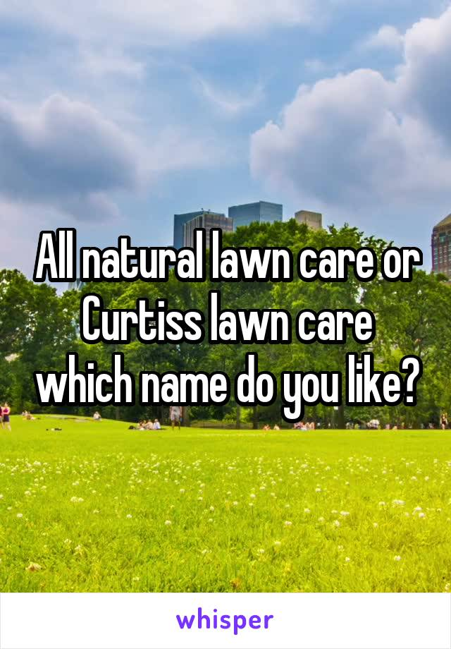 All natural lawn care or Curtiss lawn care which name do you like?